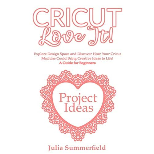 Cricut, love it!: Explore Design Space and Discover How Your Cricut Machine  Could Bring Creative Ideas to Life! A Guide for Beginners  + Project Ideas